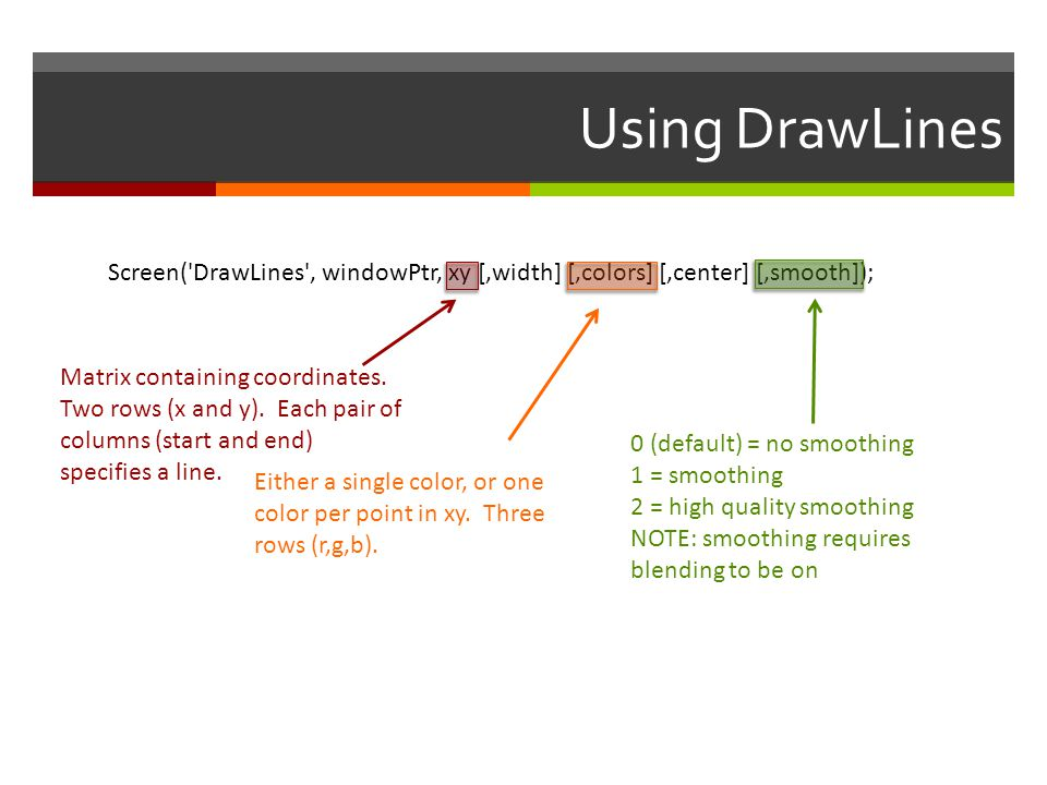 Using DrawLines Screen( DrawLines , windowPtr, xy [,width] [,colors] [,center] [,smooth]);